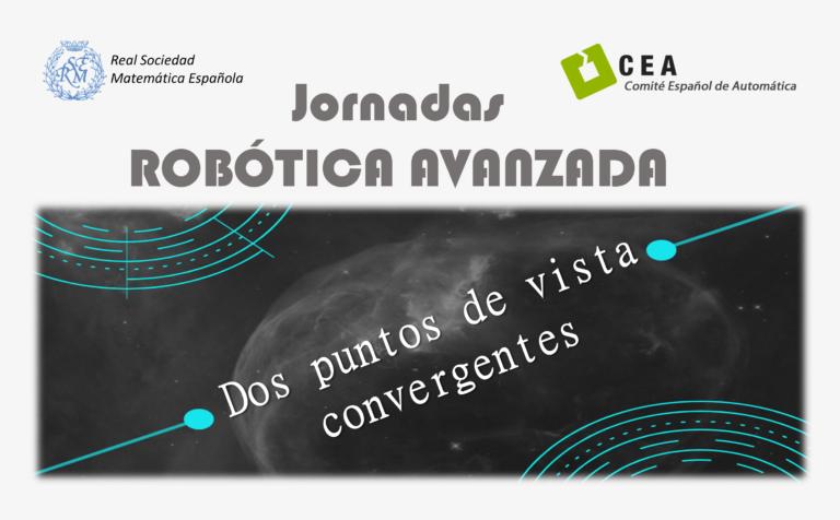 Jornadas Robótica Avanzada: 'Dos puntos de vista convergentes' – Comité Español de Automática (CEA) y Real Sociedad Matemática Española (RSME)